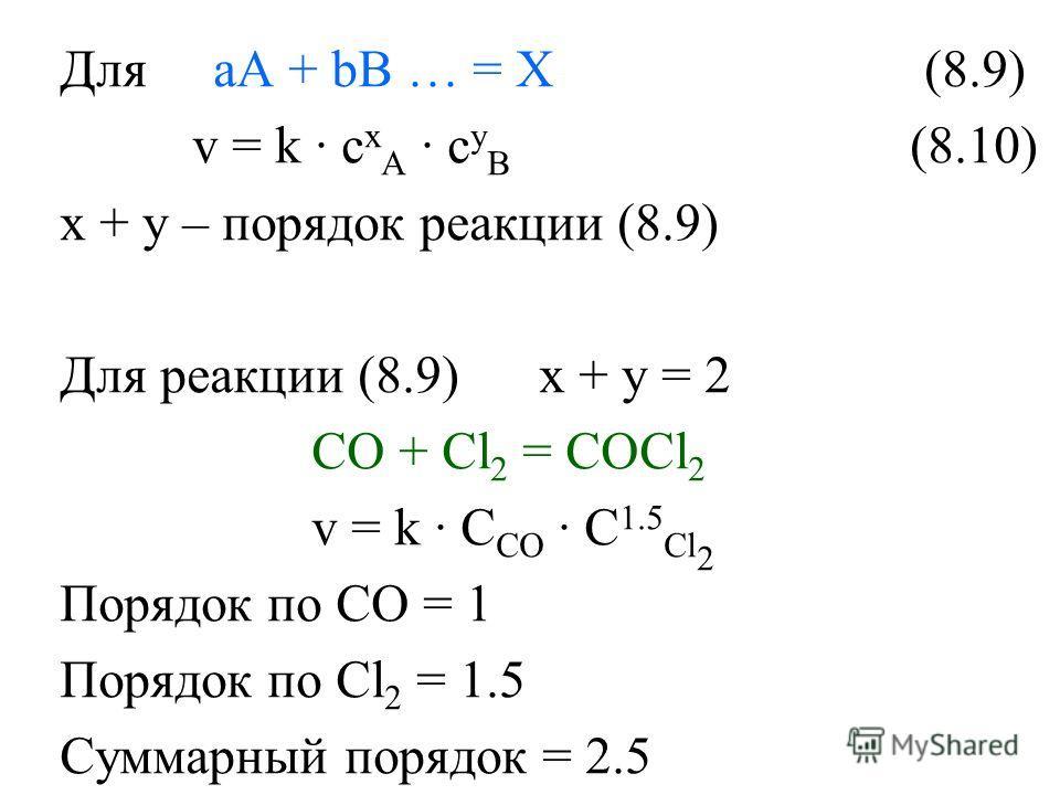 Для aA + bB … = X (8.9) v = k · c x A · c y B (8.10) x + y – порядок реакции (8.9) Для реакции (8.9) x + y = 2 CO + Cl 2 = COCl 2 v = k · C CO · C 1.5 Cl 2 Порядок по СО = 1 Порядок по Cl 2 = 1.5 Суммарный порядок = 2.5