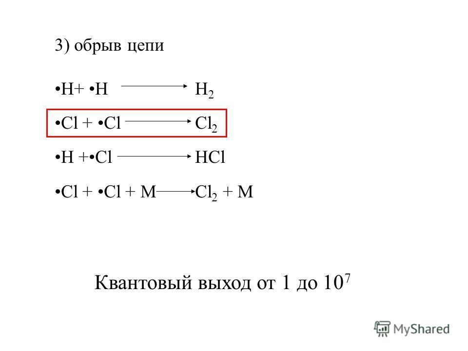 3) обрыв цепи H+ H H 2 Cl + Cl Cl 2 H +Cl HCl Cl + Cl + M Cl 2 + M Квантовый выход от 1 до 10 7