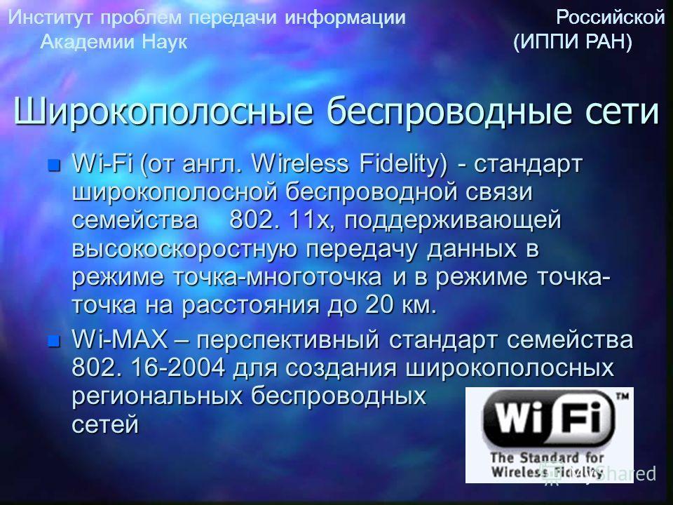 Институт проблем передачи информации Российской Академии Наук (ИППИ РАН) Широкополосные беспроводные сети n Wi-Fi (от англ. Wireless Fidelity) - стандарт широкополосной беспроводной связи семейства 802. 11x, поддерживающей высокоскоростную передачу д