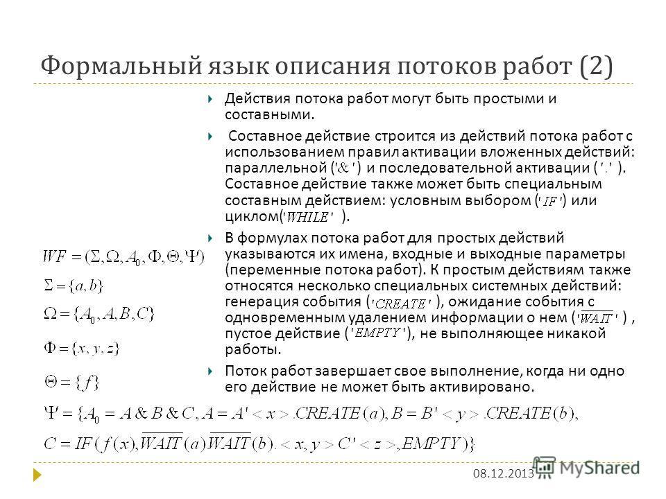 Формальный язык описания потоков работ (2) 08.12.2013 Действия потока работ могут быть простыми и составными. Составное действие строится из действий потока работ с использованием правил активации вложенных действий : параллельной ( ) и последователь