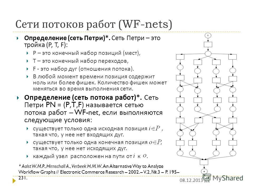 Сети потоков работ (WF-nets) 08.12.2013 Определение ( сеть Петри )*. Сеть Петри – это тройка (P, T, F): P – это конечный набор позиций ( мест ), T – это конечный набор переходов, F - это набор дуг ( отношения потока ). В любой момент времени позиция
