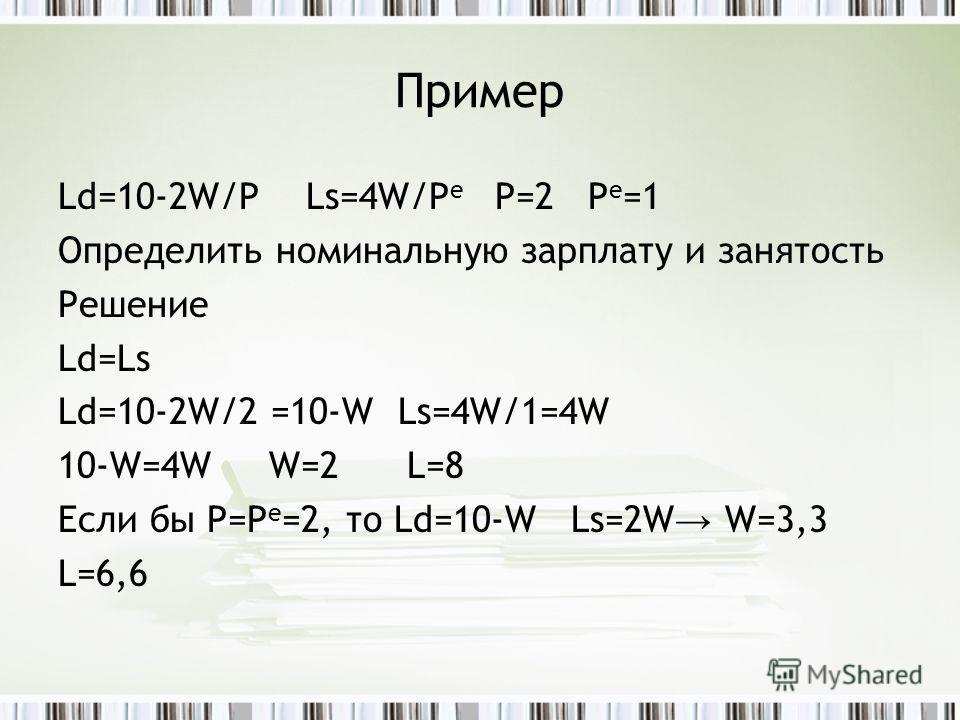 Пример Ld=10-2W/P Ls=4W/P e P=2 P e =1 Определить номинальную зарплату и занятость Решение Ld=Ls Ld=10-2W/2 =10-W Ls=4W/1=4W 10-W=4W W=2 L=8 Если бы P=P e =2, то Ld=10-W Ls=2W W=3,3 L=6,6