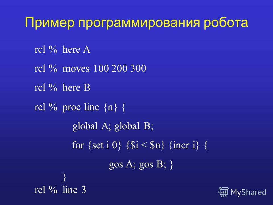 Пример программирования робота rcl % here A rcl % moves 100 200 300 rcl % here B rcl % proc line {n} { global A; global B; for {set i 0} {$i < $n} {incr i} { gos A; gos B; } } rcl % line 3