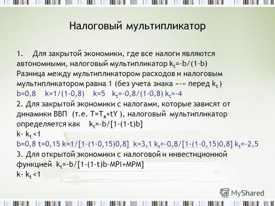 Налоговый мультипликатор 1.Для закрытой экономики, где все налоги являются автономными, налоговый мультипликатор k t =-b/(1-b) Разница между мультипликатором расходов и налоговым мультипликатором равна 1 (без учета знака «-» перед k t ) b=0,8 k=1/(1-