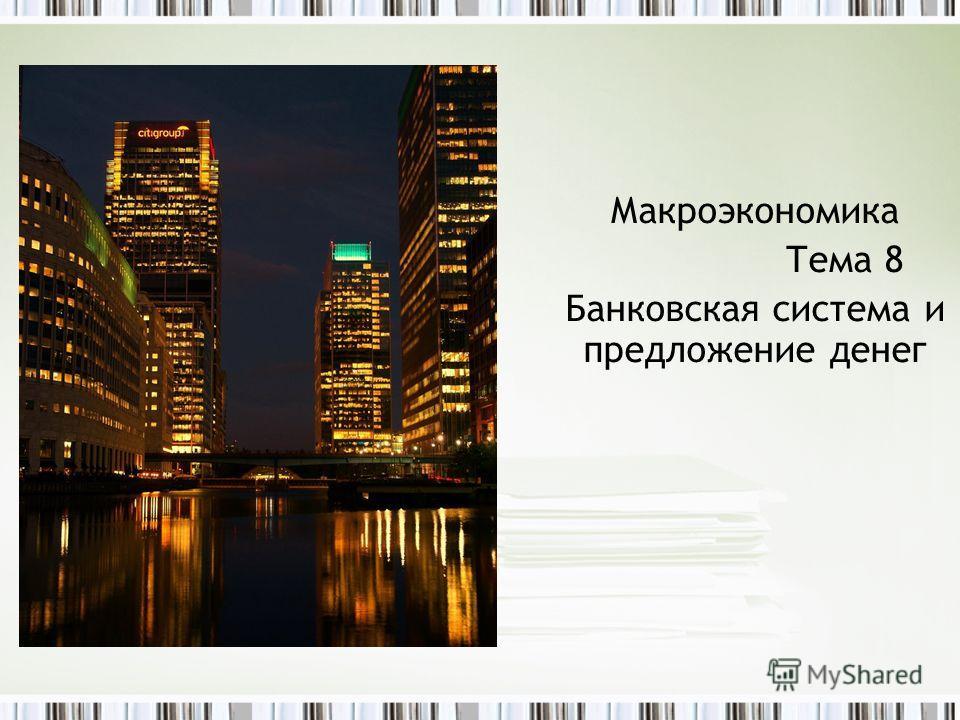 Макроэкономика Тема 8 Банковская система и предложение денег