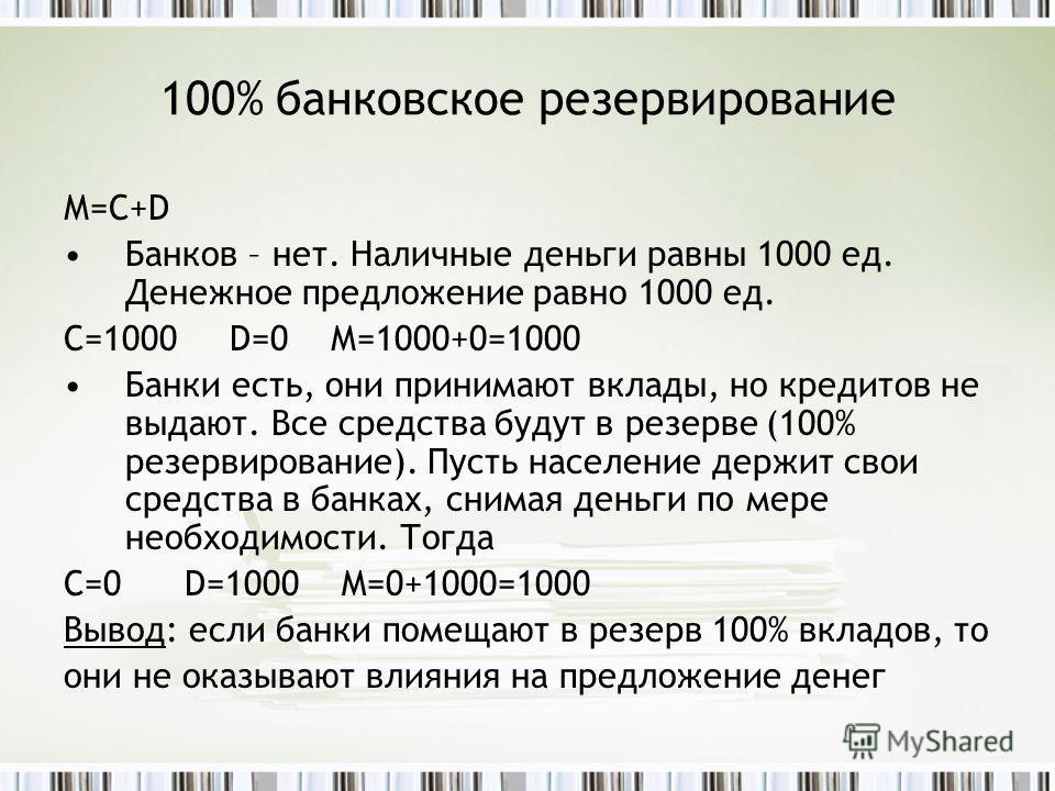 100% банковское резервирование М=С+D Банков – нет. Наличные деньги равны 1000 ед. Денежное предложение равно 1000 ед. С=1000 D=0 М=1000+0=1000 Банки есть, они принимают вклады, но кредитов не выдают. Все средства будут в резерве (100% резервирование)