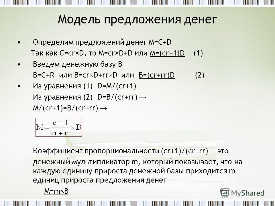 Модель предложения денег Определим предложений денег M=C+D Так как C=cr×D, то M=cr×D+D или M=(cr+1)D (1) Введем денежную базу В B=C+R или B=cr×D+rr×D или B=(cr+rr)D (2) Из уравнения (1) D=M/(cr+1) Из уравнения (2) D=B/(cr+rr) M/(cr+1)=B/(cr+rr) Коэфф