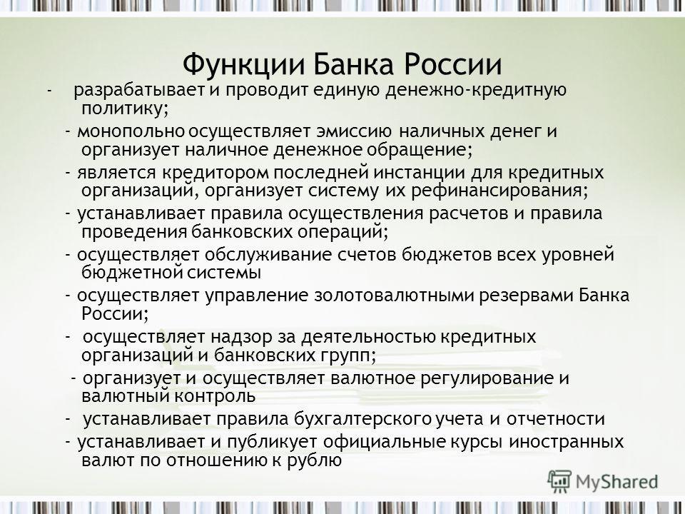 Функции Банка России - разрабатывает и проводит единую денежно-кредитную политику; - монопольно осуществляет эмиссию наличных денег и организует наличное денежное обращение; - является кредитором последней инстанции для кредитных организаций, организ
