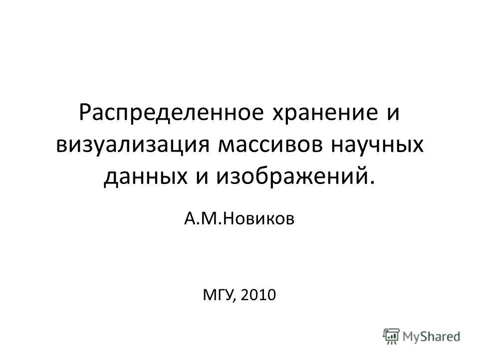 Распределенное хранение и визуализация массивов научных данных и изображений. А.М.Новиков МГУ, 2010