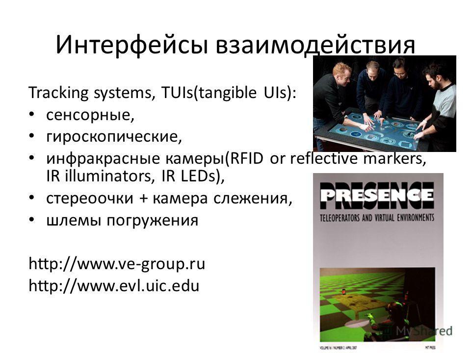Интерфейсы взаимодействия Tracking systems, TUIs(tangible UIs): сенсорные, гироскопические, инфракрасные камеры(RFID or reflective markers, IR illuminators, IR LEDs), стереоочки + камера слежения, шлемы погружения http://www.ve-group.ru http://www.ev