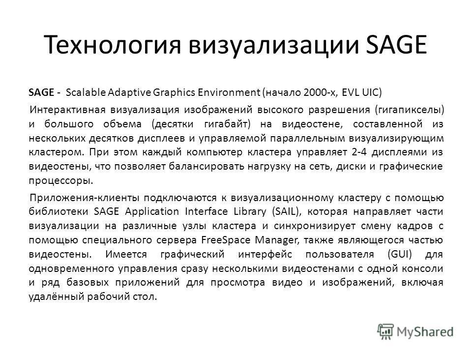 Технология визуализации SAGE SAGE - Scalable Adaptive Graphics Environment (начало 2000-х, EVL UIC) Интерактивная визуализация изображений высокого разрешения (гигапикселы) и большого объема (десятки гигабайт) на видеостене, составленной из нескольки