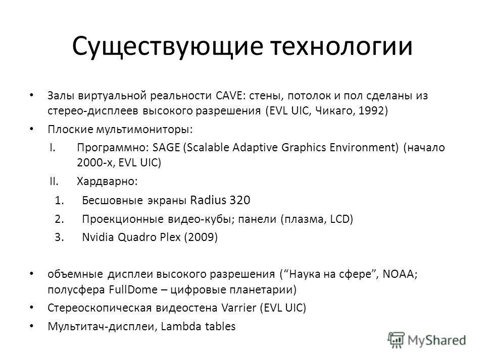 Существующие технологии Залы виртуальной реальности CAVE: стены, потолок и пол сделаны из стерео-дисплеев высокого разрешения (EVL UIC, Чикаго, 1992) Плоские мультимониторы: I.Программно: SAGE (Scalable Adaptive Graphics Environment) (начало 2000-х,