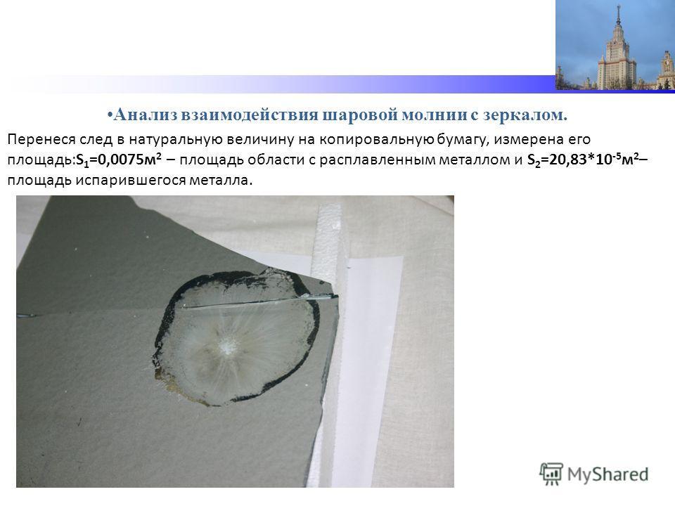 Анализ взаимодействия шаровой молнии с зеркалом. Перенеся след в натуральную величину на копировальную бумагу, измерена его площадь:S 1 =0,0075м 2 – площадь области с расплавленным металлом и S 2 =20,83*10 -5 м 2 – площадь испарившегося металла.