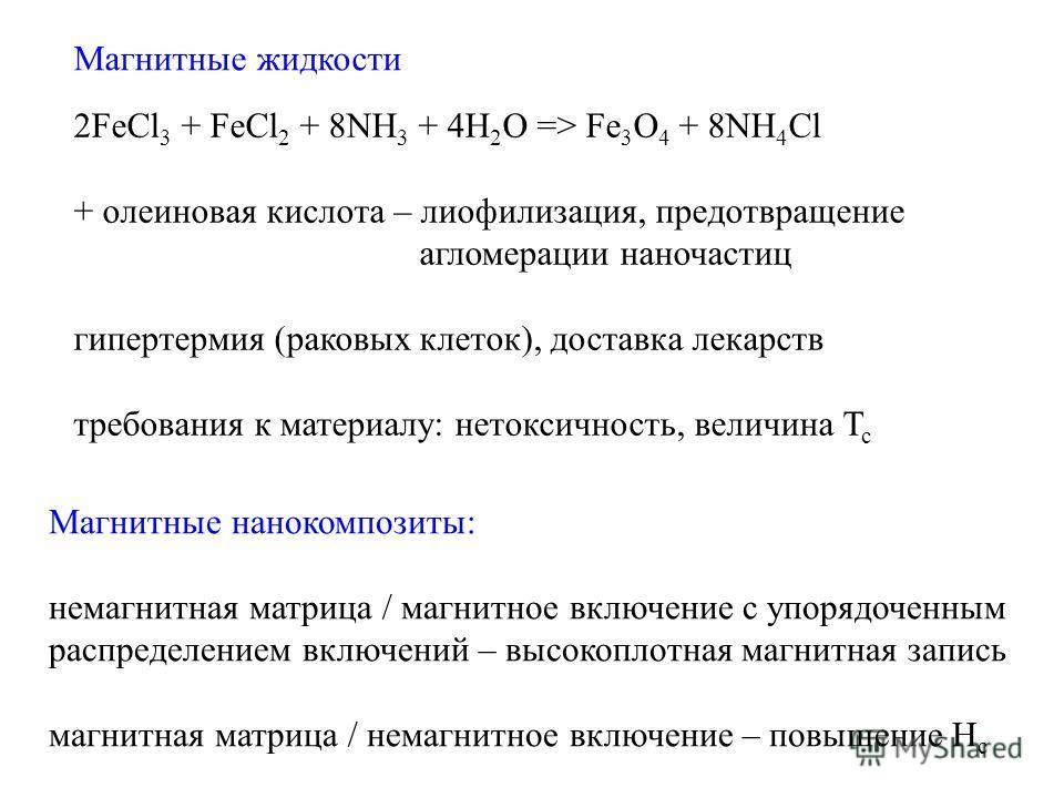 Магнитные жидкости 2FeCl 3 + FeCl 2 + 8NH 3 + 4H 2 O => Fe 3 O 4 + 8NH 4 Cl + олеиновая кислота – лиофилизация, предотвращение агломерации наночастиц гипертермия (раковых клеток), доставка лекарств требования к материалу: нетоксичность, величина T c
