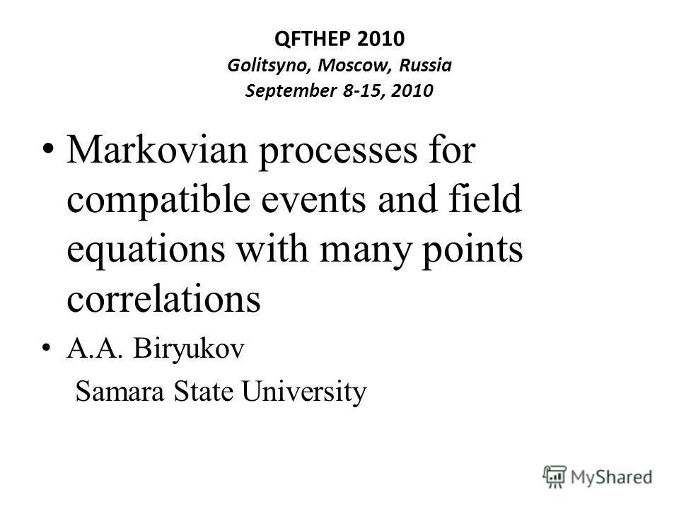 QFTHEP 2010 Golitsyno, Moscow, Russia September 8-15, 2010 Markovian processes for compatible events and field equations with many points correlations A.A. Biryukov Samara State University