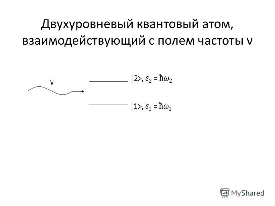 Двухуровневый квантовый атом, взаимодействующий с полем частоты ν
