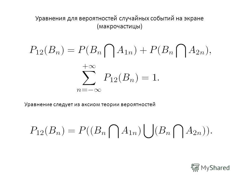 Уравнения для вероятностей случайных событий на экране (макрочастицы) Уравнение следует из аксиом теории вероятностей