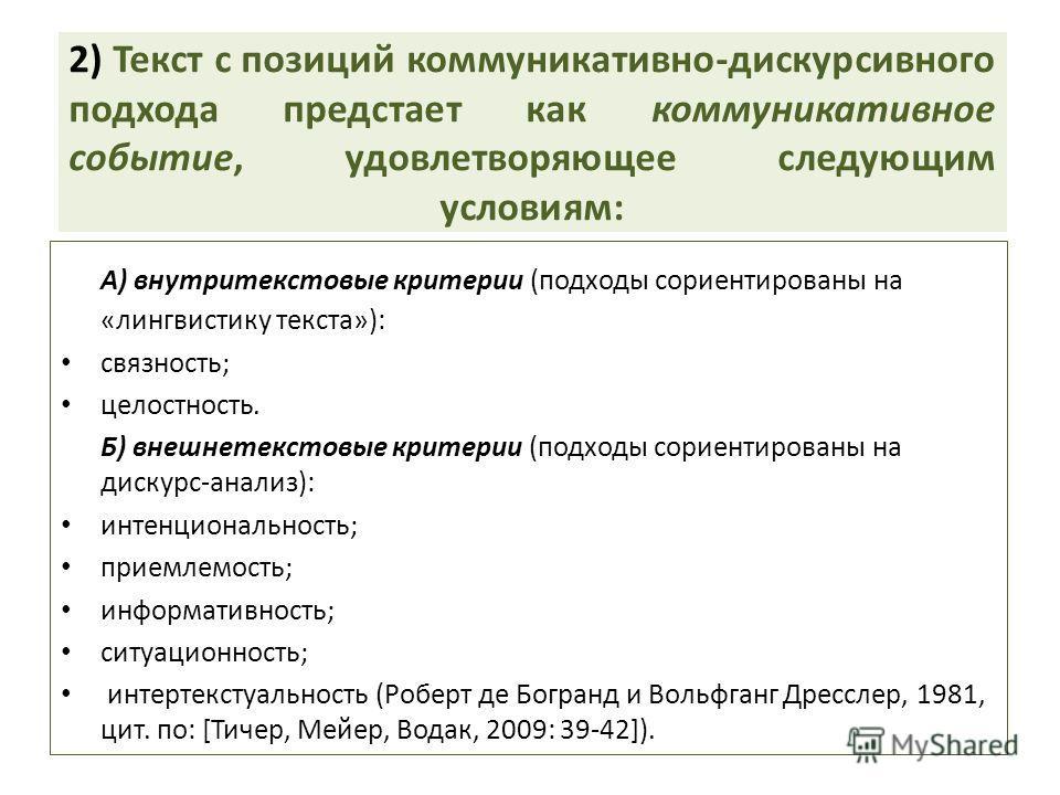 2) Текст с позиций коммуникативно-дискурсивного подхода предстает как коммуникативное событие, удовлетворяющее следующим условиям: А) внутритекстовые критерии (подходы сориентированы на «лингвистику текста»): связность; целостность. Б) внешнетекстовы