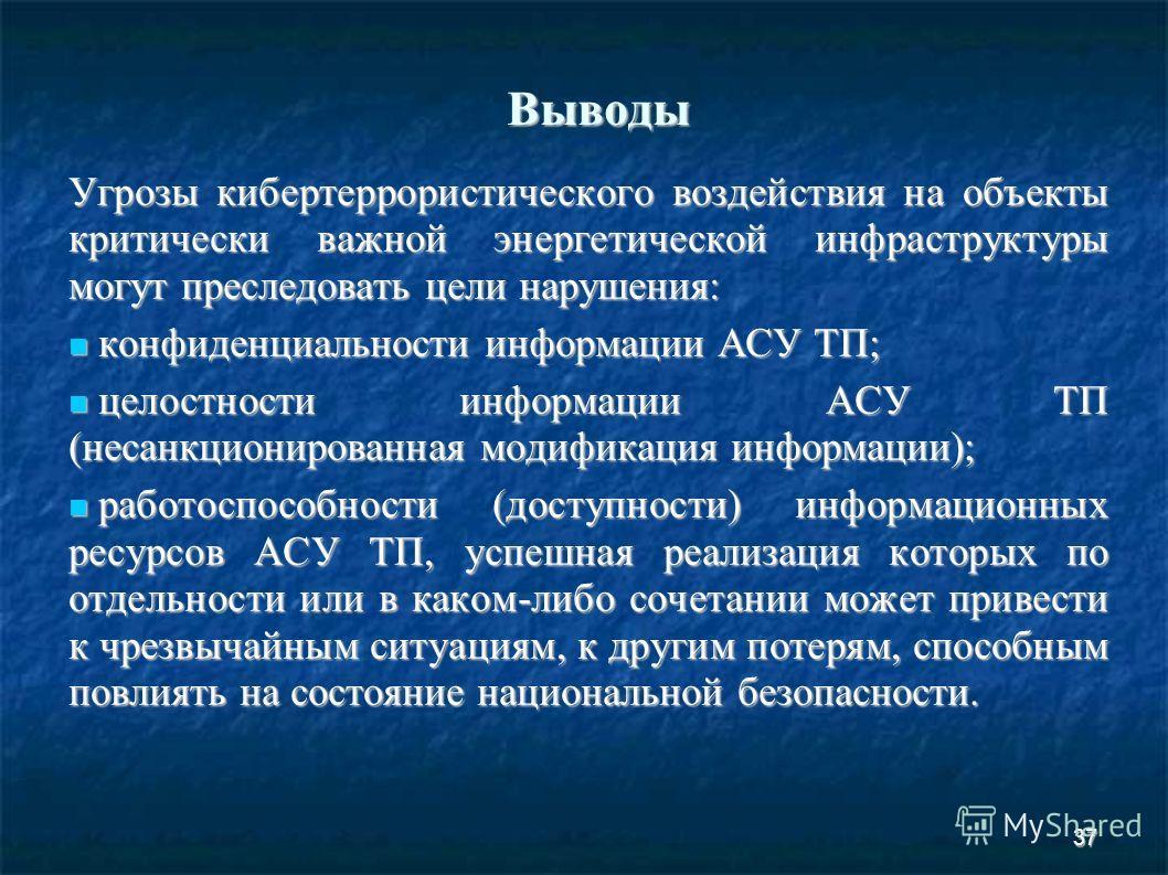 37 Выводы Угрозы кибертеррористического воздействия на объекты критически важной энергетической инфраструктуры могут преследовать цели нарушения: конфиденциальности информации АСУ ТП; конфиденциальности информации АСУ ТП; целостности информации АСУ Т