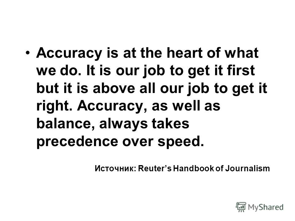 Accuracy is at the heart of what we do. It is our job to get it first but it is above all our job to get it right. Accuracy, as well as balance, always takes precedence over speed. Источник: Reuters Handbook of Journalism