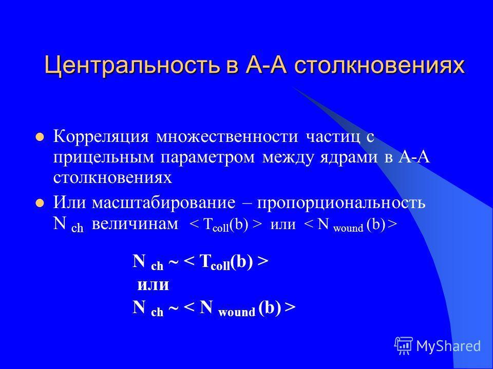Центральность в А-А столкновениях Корреляция множественности частиц с прицельным параметром между ядрами в А-А столкновениях Или масштабирование – пропорциональность N ch величинам или N ch или N ch