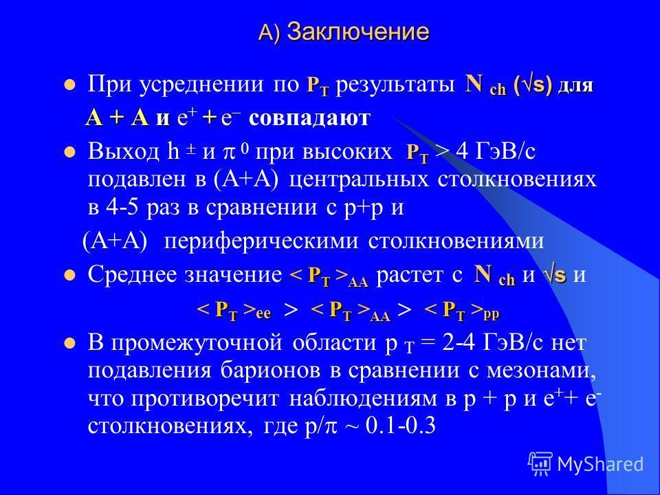 A) Заключение A) Заключение P T N ch ( s) для При усреднении по P T результаты N ch ( s) для А + А и + А + А и e + + e совпадают P T Выход h и 0 при высоких P T > 4 ГэВ/с подавлен в (А+А) центральных столкновениях в 4-5 раз в сравнении с р+р и (А+А)
