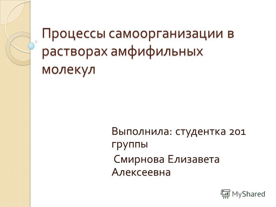 Процессы самоорганизации в растворах амфифильных молекул Выполнила : студентка 201 группы Смирнова Елизавета Алексеевна