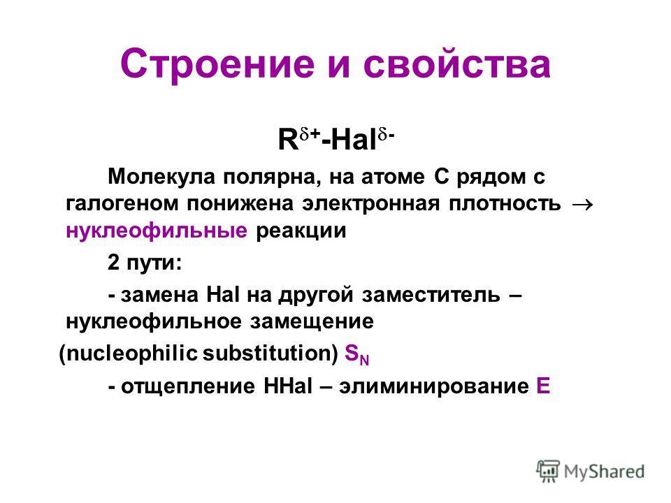 Строение и свойства R + -Hal - Молекула полярна, на атоме С рядом с галогеном понижена электронная плотность нуклеофильные реакции 2 пути: - замена Hal на другой заместитель – нуклеофильное замещение (nucleophilic substitution) S N - отщепление HHal