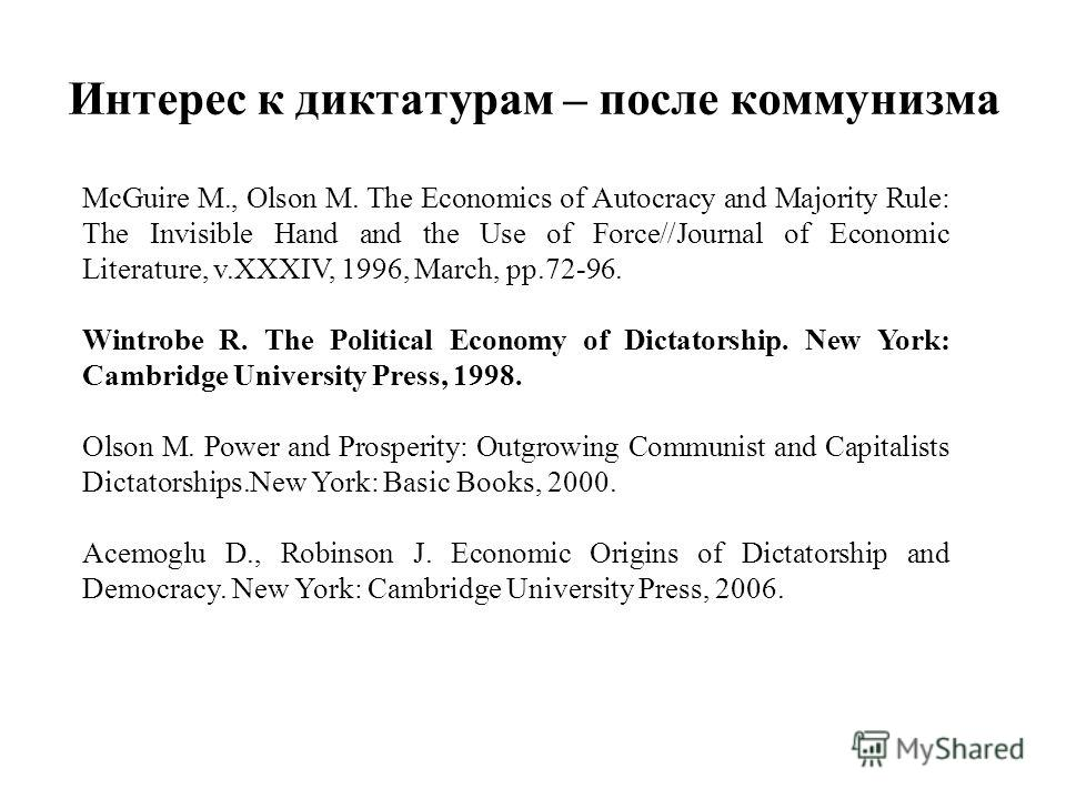 Интерес к диктатурам – после коммунизма McGuire M., Olson M. The Economics of Autocracy and Majority Rule: The Invisible Hand and the Use of Force//Journal of Economic Literature, v.XXXIV, 1996, March, pp.72-96. Wintrobe R. The Political Economy of D