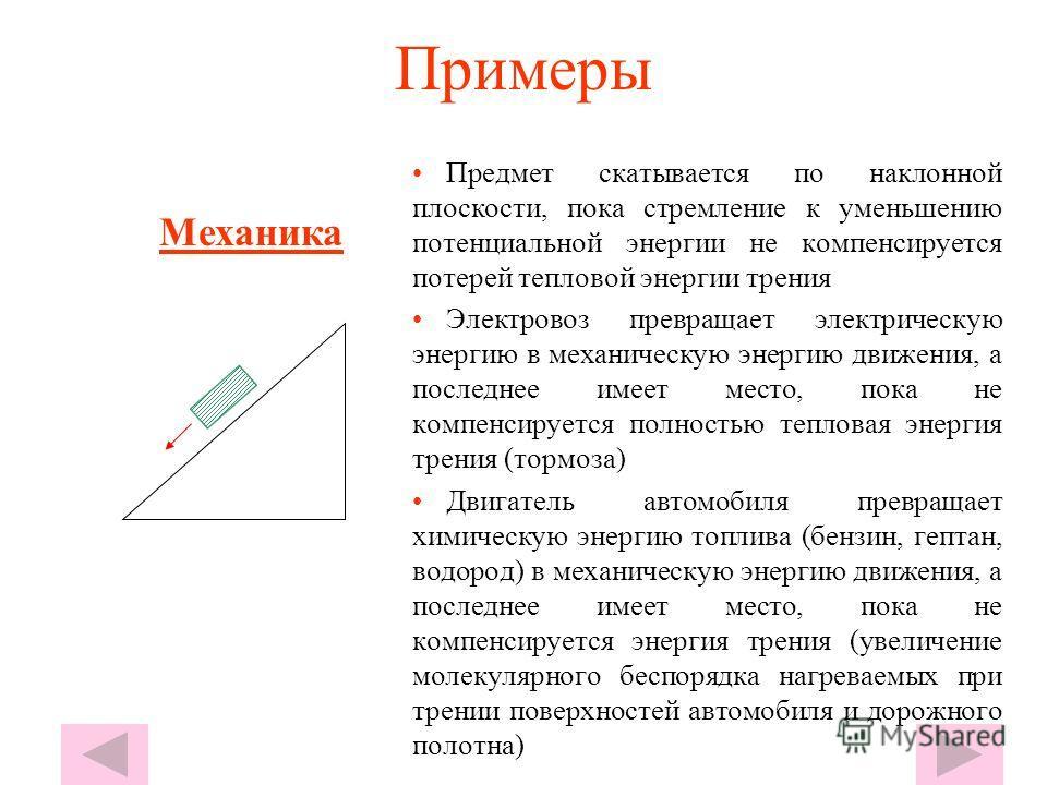 Примеры Предмет скатывается по наклонной плоскости, пока стремление к уменьшению потенциальной энергии не компенсируется потерей тепловой энергии трения Электровоз превращает электрическую энергию в механическую энергию движения, а последнее имеет ме