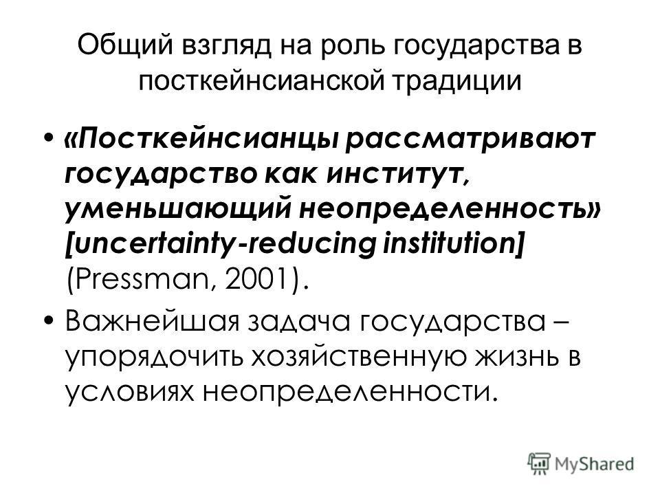Общий взгляд на роль государства в посткейнсианской традиции «Посткейнсианцы рассматривают государство как институт, уменьшающий неопределенность» [uncertainty-reducing institution] (Pressman, 2001). Важнейшая задача государства – упорядочить хозяйст