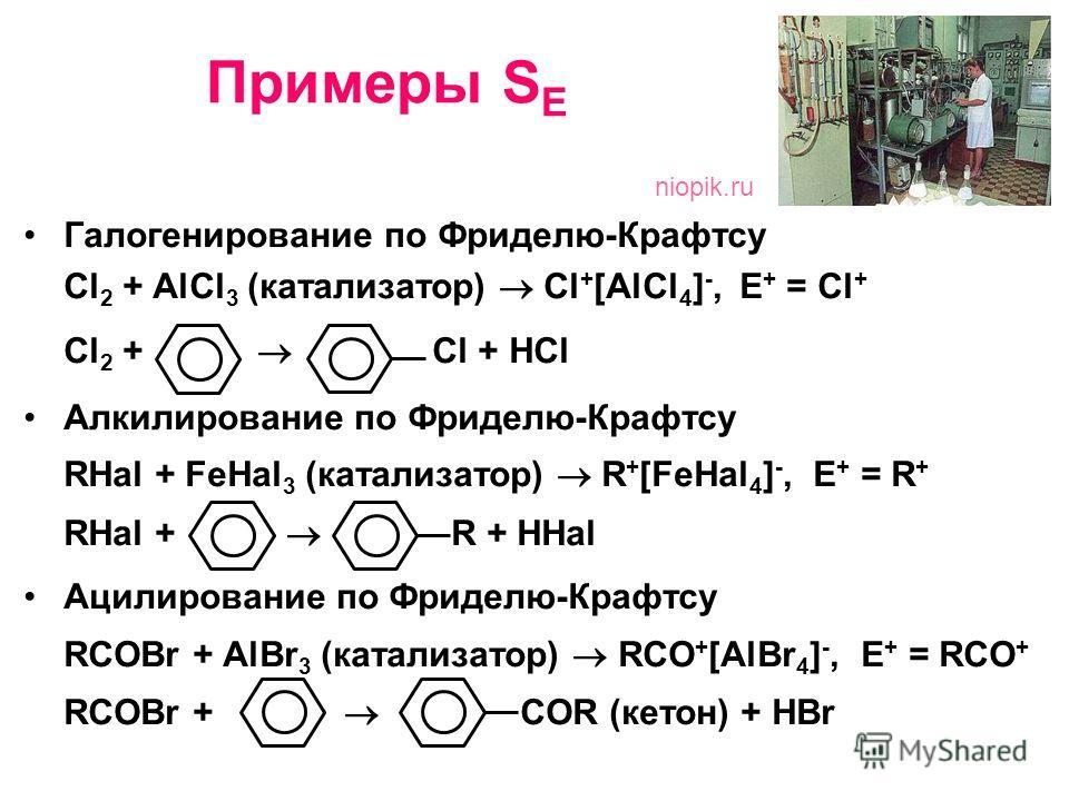 Примеры S E Галогенирование по Фриделю-Крафтсу Сl 2 + AlCl 3 (катализатор) Cl + [AlCl 4 ] -, E + = Cl + Cl 2 + Cl + HCl Алкилирование по Фриделю-Крафтсу RHal + FeHal 3 (катализатор) R + [FeHal 4 ] -, E + = R + RHal + R + HHal Ацилирование по Фриделю-