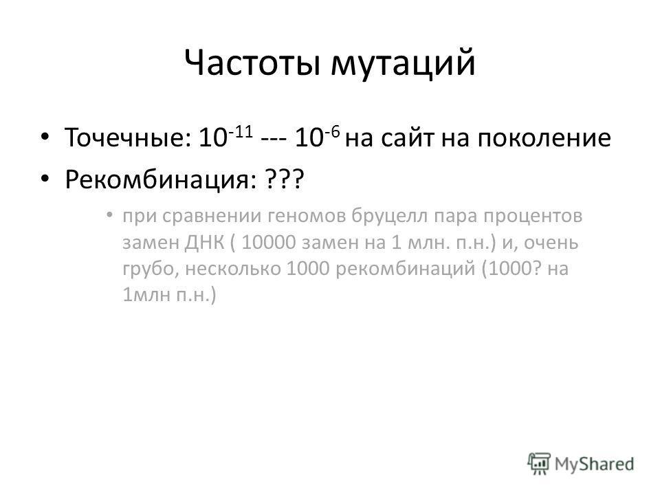 Частоты мутаций Точечные: 10 -11 --- 10 -6 на сайт на поколение Рекомбинация: ??? при сравнении геномов бруцелл пара процентов замен ДНК ( 10000 замен на 1 млн. п.н.) и, очень грубо, несколько 1000 рекомбинаций (1000? на 1млн п.н.)