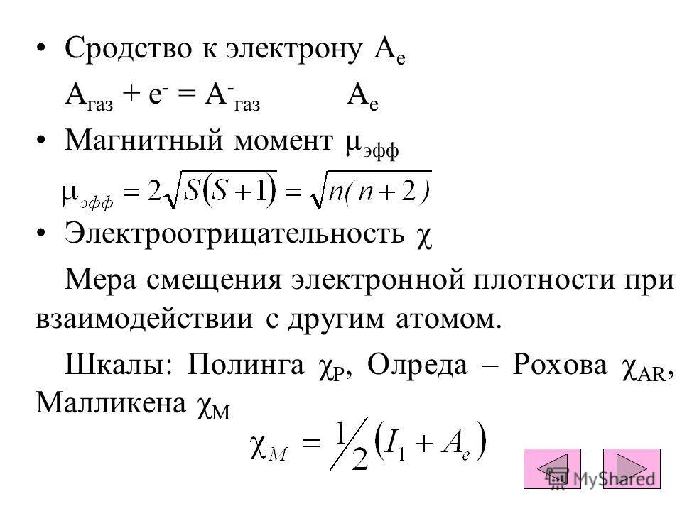 Сродство к электрону А е A газ + е - = А - газ А е Магнитный момент µ эфф Электроотрицательность χ Мера смещения электронной плотности при взаимодействии с другим атомом. Шкалы: Полинга χ Р, Олреда – Рохова χ АR, Малликена χ М