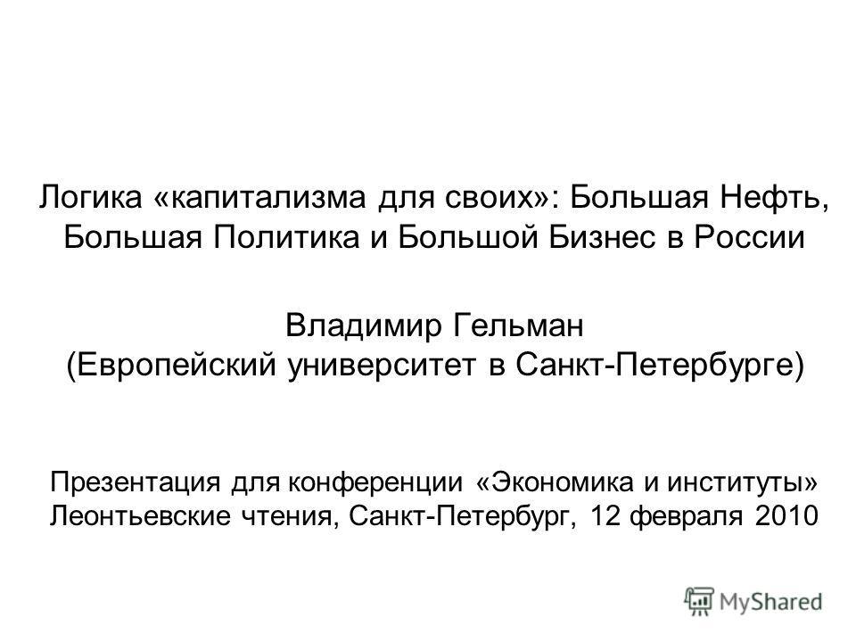 Логика «капитализма для своих»: Большая Нефть, Большая Политика и Большой Бизнес в России Владимир Гельман (Европейский университет в Санкт-Петербурге) Презентация для конференции «Экономика и институты» Леонтьевские чтения, Санкт-Петербург, 12 февра
