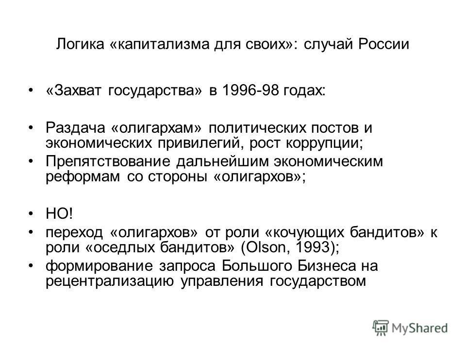 Логика «капитализма для своих»: случай России «Захват государства» в 1996-98 годах: Раздача «олигархам» политических постов и экономических привилегий, рост коррупции; Препятствование дальнейшим экономическим реформам со стороны «олигархов»; НО! пере