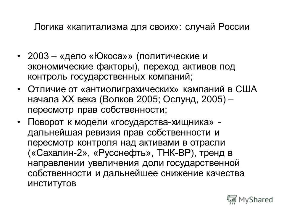 Логика «капитализма для своих»: случай России 2003 – «дело «Юкоса»» (политические и экономические факторы), переход активов под контроль государственных компаний; Отличие от «антиолиграхических» кампаний в США начала ХХ века (Волков 2005; Ослунд, 200