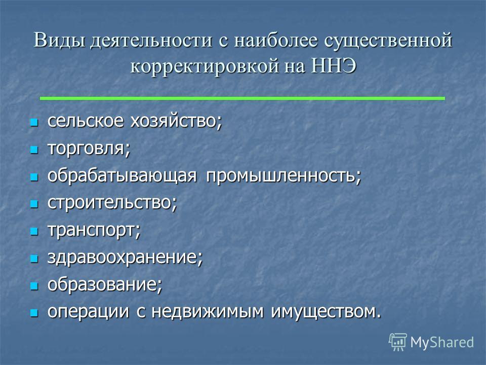Виды деятельности с наиболее существенной корректировкой на ННЭ сельское хозяйство; сельское хозяйство; торговля; торговля; обрабатывающая промышленность; обрабатывающая промышленность; строительство; строительство; транспорт; транспорт; здравоохране