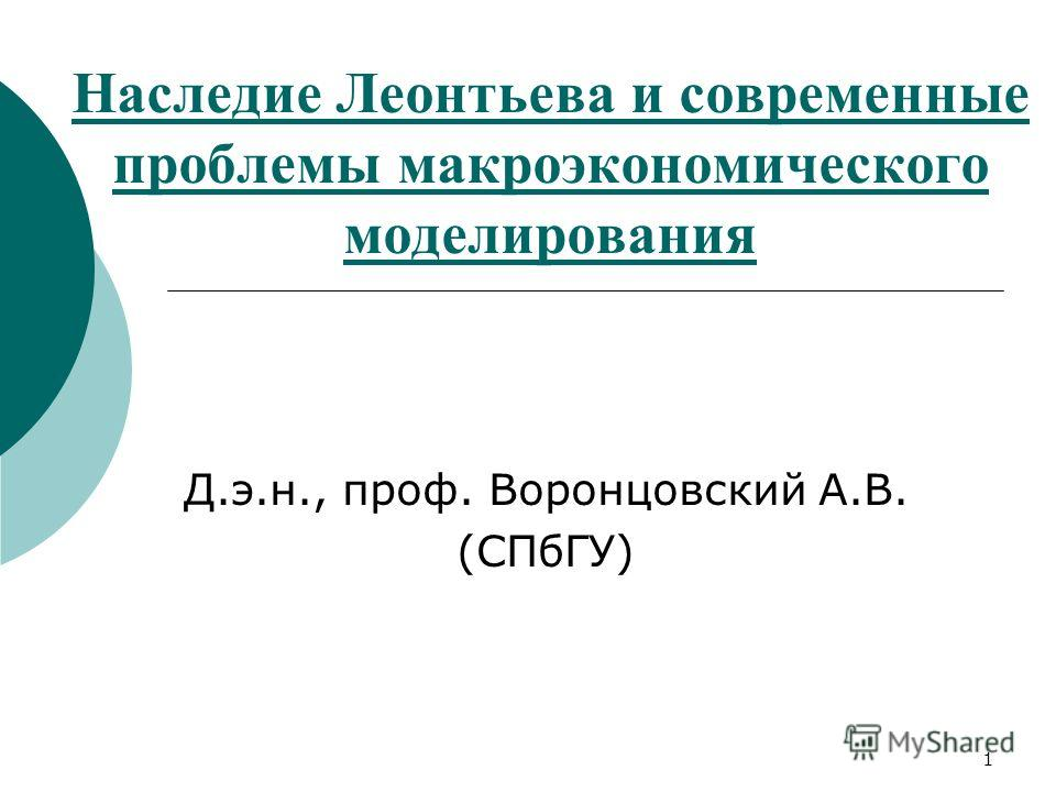 1 Наследие Леонтьева и современные проблемы макроэкономического моделирования Д.э.н., проф. Воронцовский А.В. (СПбГУ)