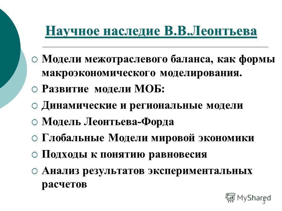 3 Научное наследие В.В.Леонтьева Модели межотраслевого баланса, как формы макроэкономического моделирования. Развитие модели МОБ: Динамические и региональные модели Модель Леонтьева-Форда Глобальные Модели мировой экономики Подходы к понятию равновес