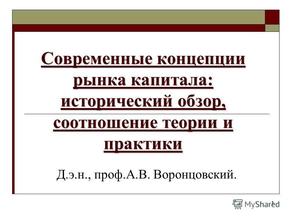 1 Современные концепции рынка капитала: исторический обзор, соотношение теории и практики Д.э.н., проф.А.В. Воронцовский.
