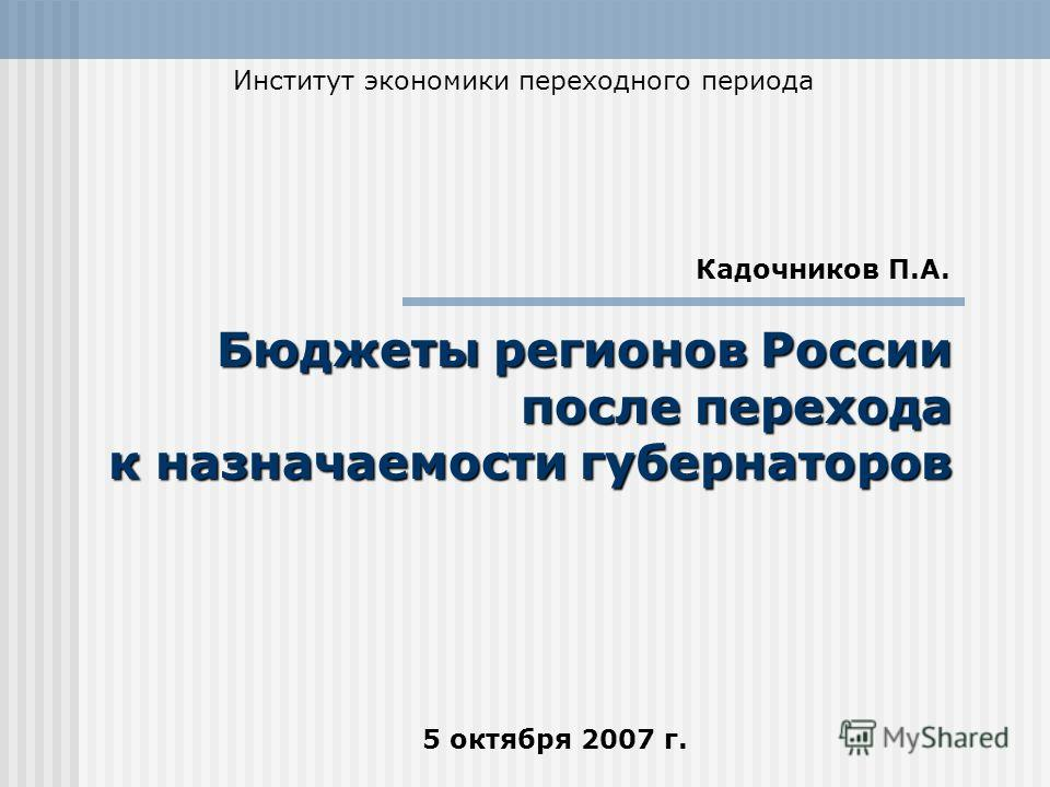 5 октября 2007 г. Бюджеты регионов России после перехода к назначаемости губернаторов Институт экономики переходного периода Кадочников П.А.