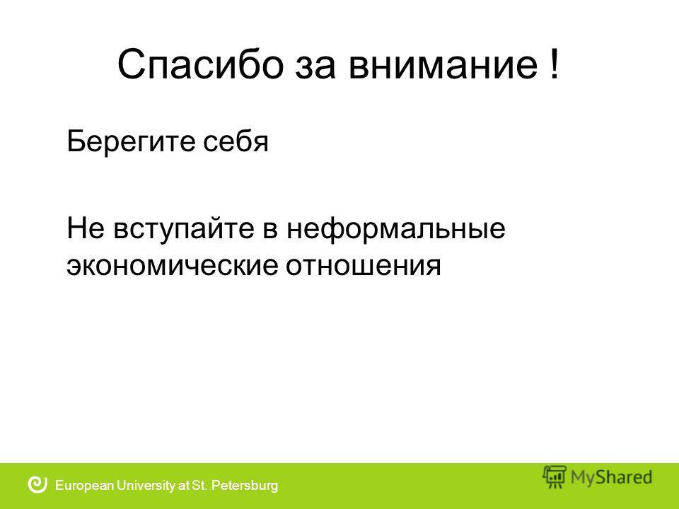 Спасибо за внимание ! Берегите себя Не вступайте в неформальные экономические отношения European University at St. Petersburg