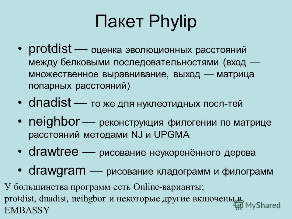 Пакет Phylip protdist оценка эволюционных расстояний между белковыми последовательностями (вход множественное выравнивание, выход матрица попарных расстояний) dnadist то же для нуклеотидных посл-тей neighbor реконструкция филогении по матрице расстоя