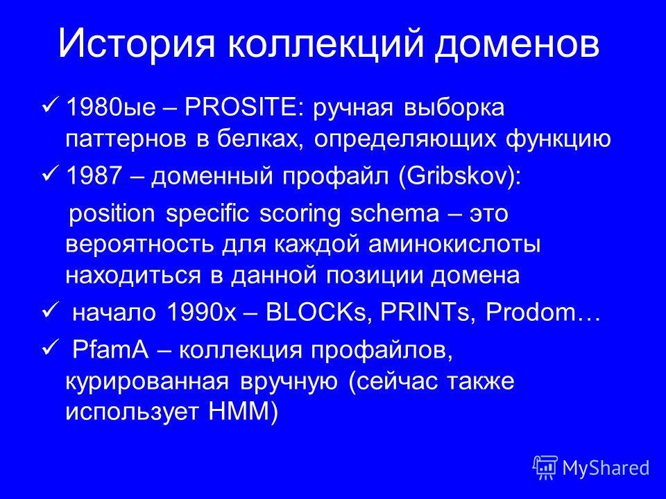 История коллекций доменов 1980ые – PROSITE: ручная выборка паттернов в белках, определяющих функцию 1987 – доменный профайл (Gribskov): position specific scoring schema – это вероятность для каждой аминокислоты находиться в данной позиции домена нача