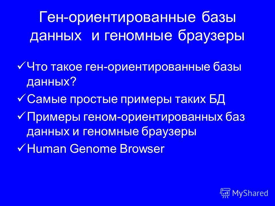 Ген-ориентированные базы данных и геномные браузеры Что такое ген-ориентированные базы данных? Самые простые примеры таких БД Примеры геном-ориентированных баз данных и геномные браузеры Human Genome Browser