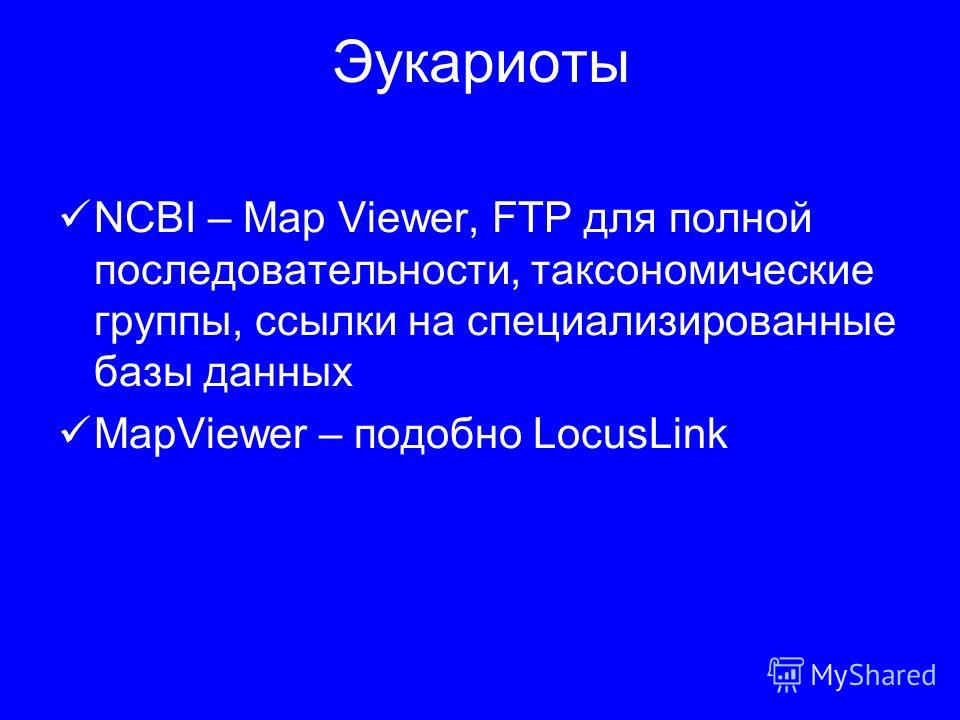 Эукариоты NCBI – Map Viewer, FTP для полной последовательности, таксономические группы, ссылки на специализированные базы данных MapViewer – подобно LocusLink