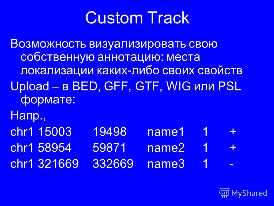 Custom Track Возможность визуализировать свою собственную аннотацию: места локализации каких-либо своих свойств Upload – в BED, GFF, GTF, WIG или PSL формате: Напр., chr11500319498name11+ chr15895459871name21+ chr1321669332669name31-