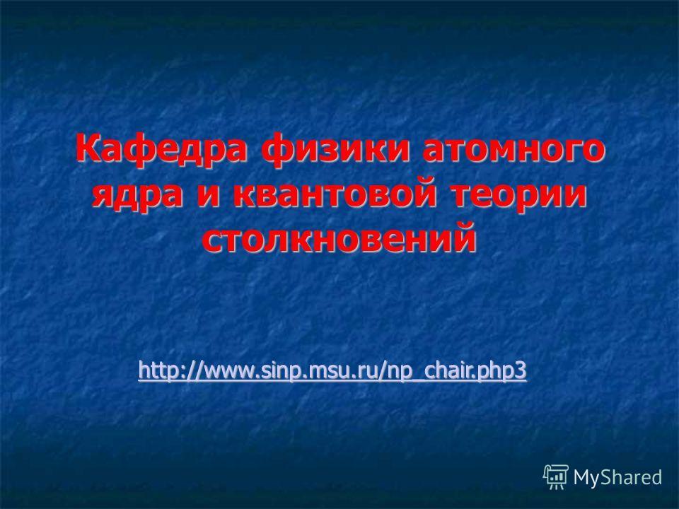 Кафедра физики атомного ядра и квантовой теории столкновений http://www.sinp.msu.ru/np_chair.php3