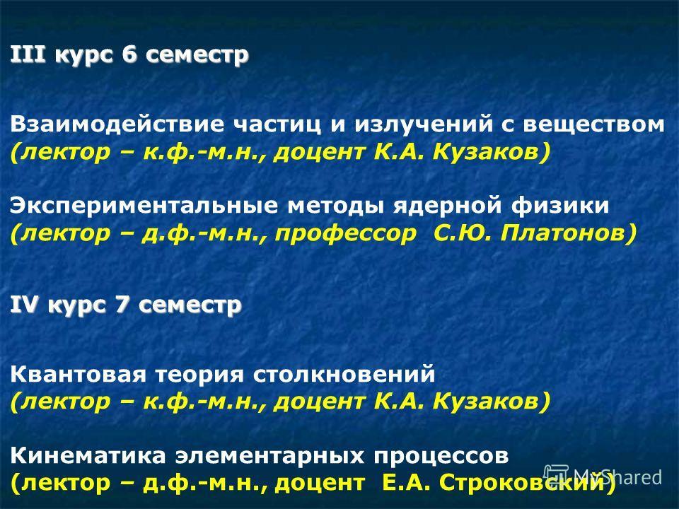 III курс 6 семестр Взаимодействие частиц и излучений с веществом (лектор – к.ф.-м.н., доцент К.А. Кузаков) Экспериментальные методы ядерной физики (лектор – д.ф.-м.н., профессор С.Ю. Платонов) IV курс 7 семестр Квантовая теория столкновений (лектор –